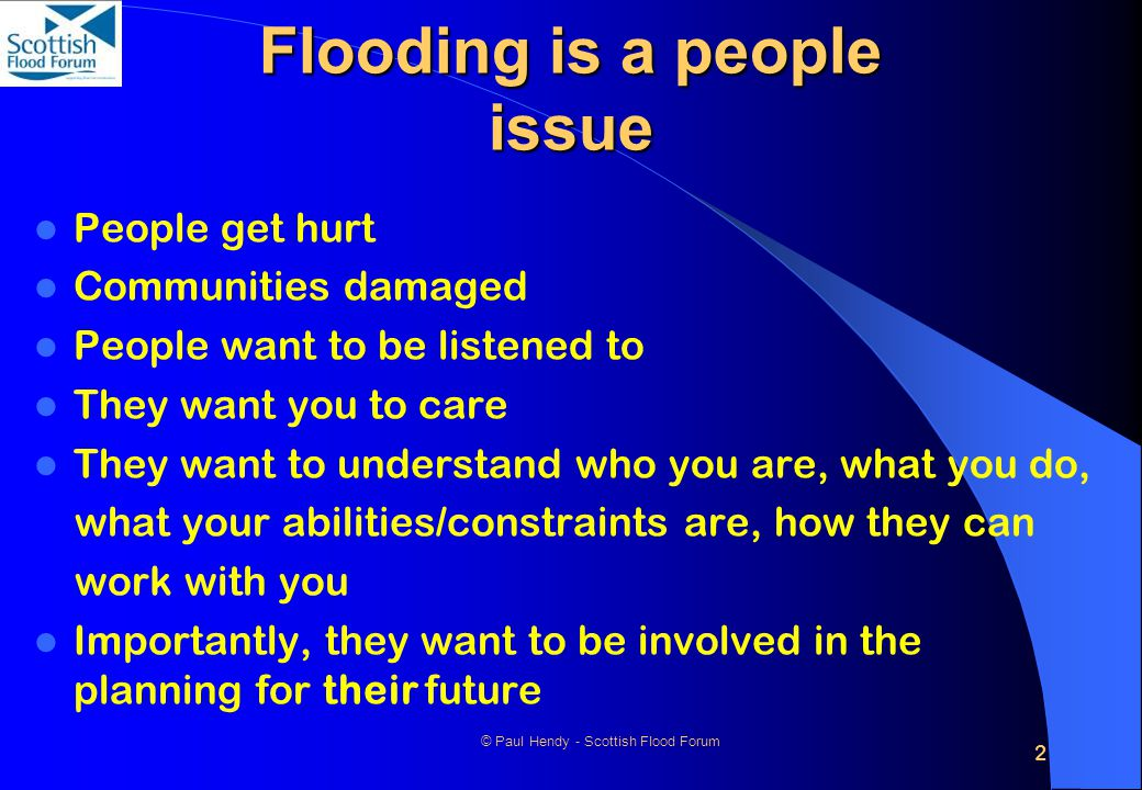 2 © Paul Hendy - Scottish Flood Forum Flooding is a people issue People get hurt Communities damaged People want to be listened to They want you to ca