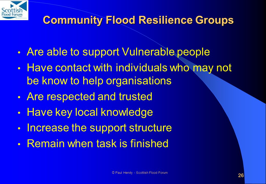 26 © Paul Hendy - Scottish Flood Forum Community Flood Resilience Groups Are able to support Vulnerable people Have contact with individuals who may not be know to help organisations Are respected and trusted Have key local knowledge Increase the support structure Remain when task is finished