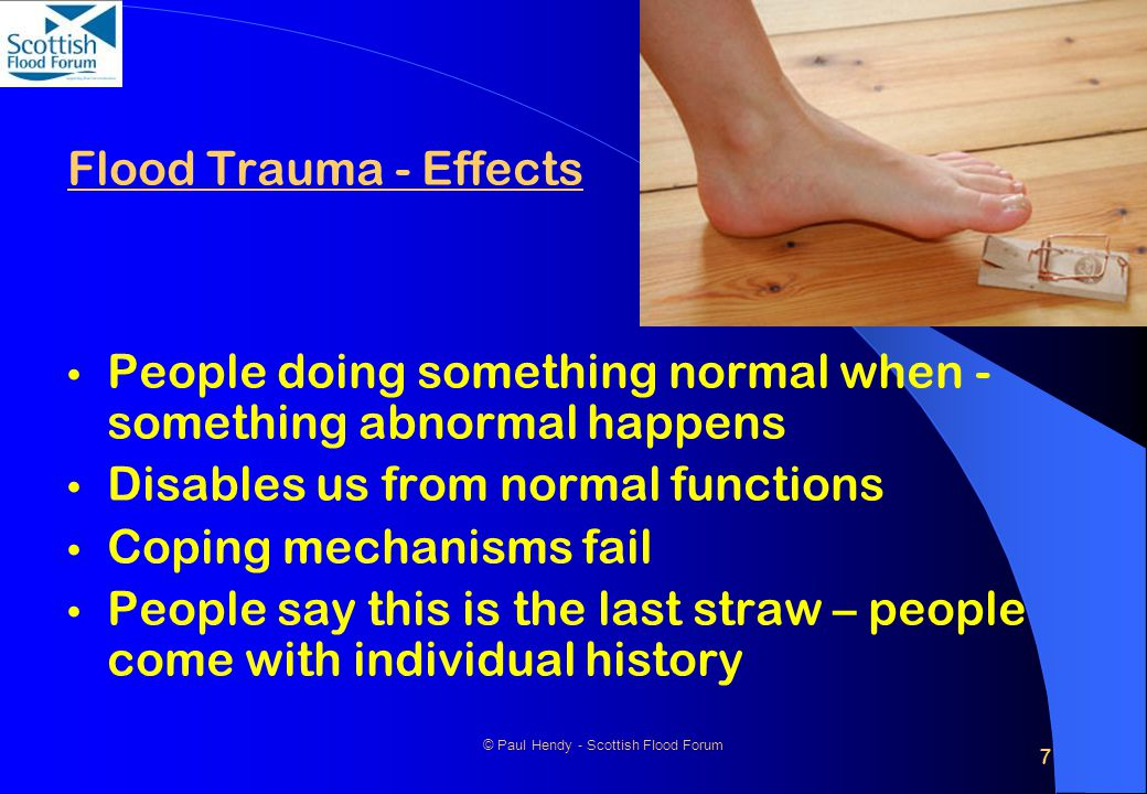 7 © Paul Hendy - Scottish Flood Forum Flood Trauma - Effects People doing something normal when - something abnormal happens Disables us from normal functions Coping mechanisms fail People say this is the last straw – people come with individual history