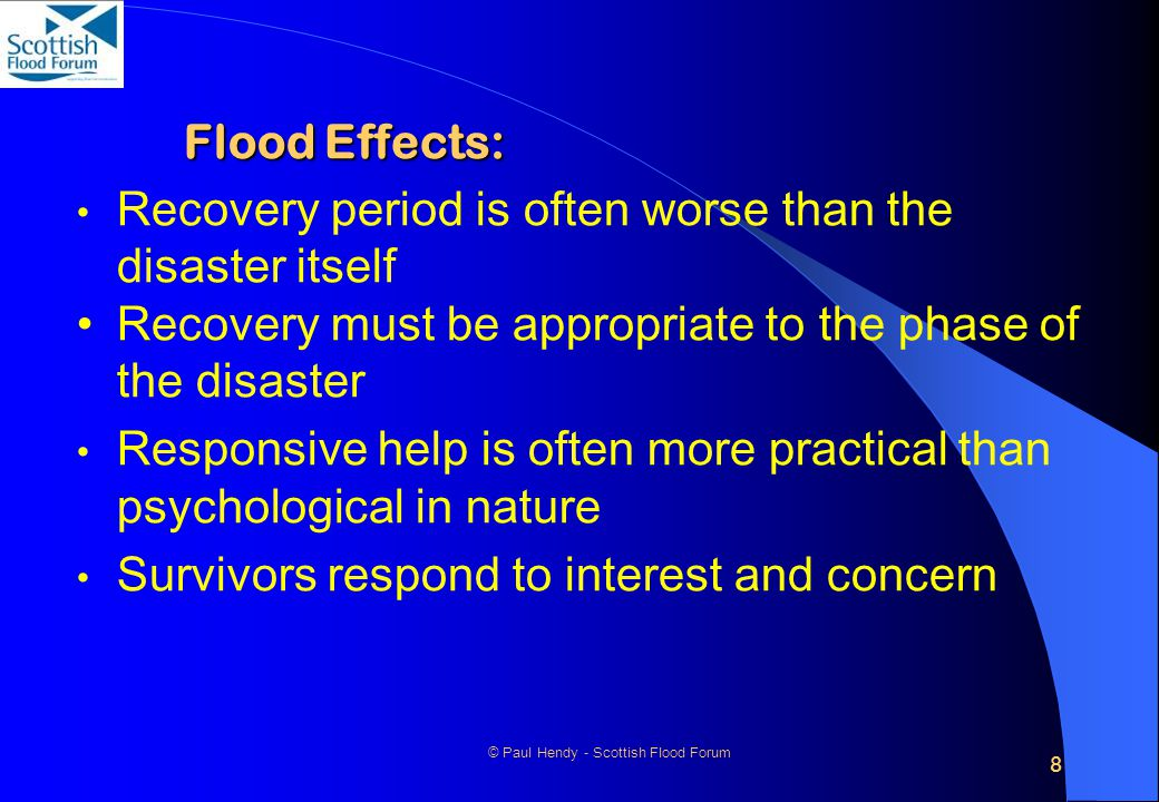 8 © Paul Hendy - Scottish Flood Forum Flood Effects: Recovery period is often worse than the disaster itself Recovery must be appropriate to the phase