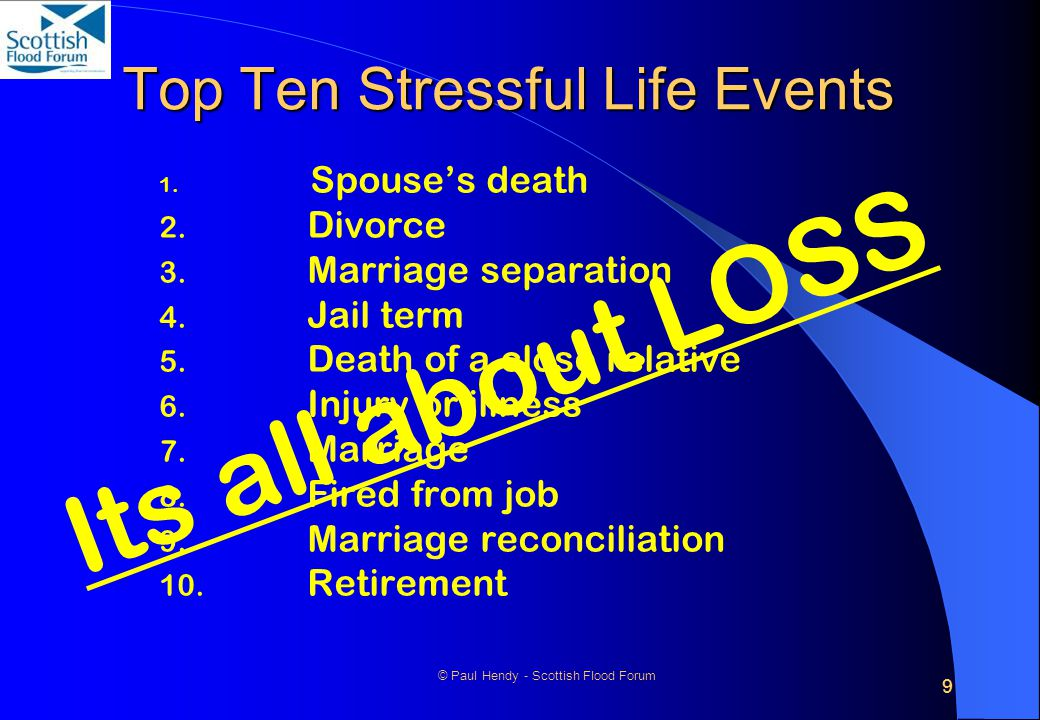 9 © Paul Hendy - Scottish Flood Forum Top Ten Stressful Life Events 1. Spouse's death 2. Divorce 3. Marriage separation 4. Jail term 5. Death of a clo