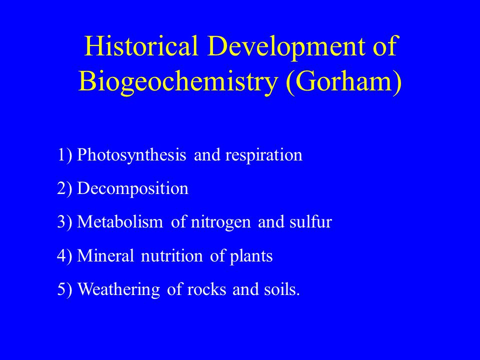 Historical Development of Biogeochemistry (Gorham) 1) Photosynthesis and respiration 2) Decomposition 3) Metabolism of nitrogen and sulfur 4) Mineral