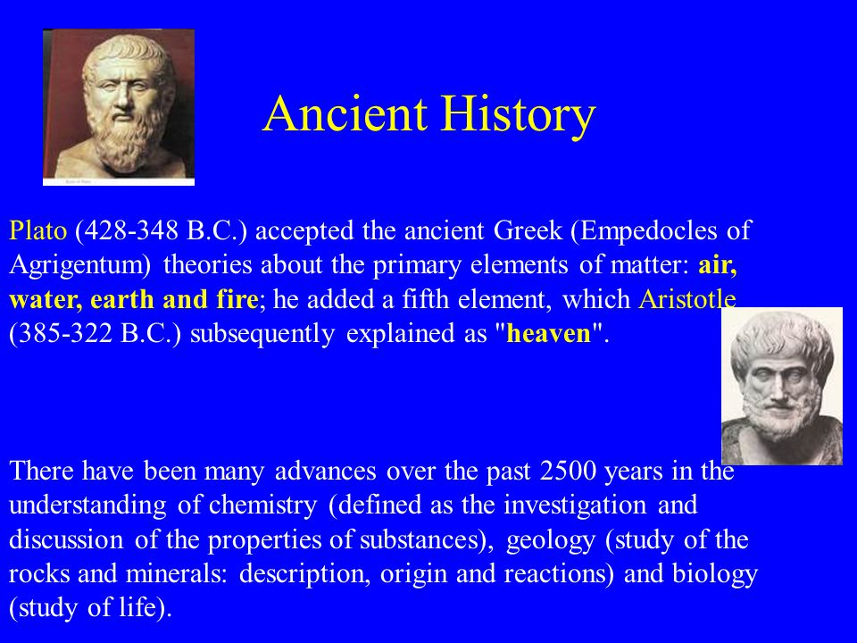 Ancient History Plato (428-348 B.C.) accepted the ancient Greek (Empedocles of Agrigentum) theories about the primary elements of matter: air, water, earth and fire; he added a fifth element, which Aristotle (385-322 B.C.) subsequently explained as heaven .