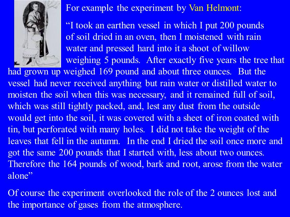 For example the experiment by Van Helmont: I took an earthen vessel in which I put 200 pounds of soil dried in an oven, then I moistened with rain water and pressed hard into it a shoot of willow weighing 5 pounds.