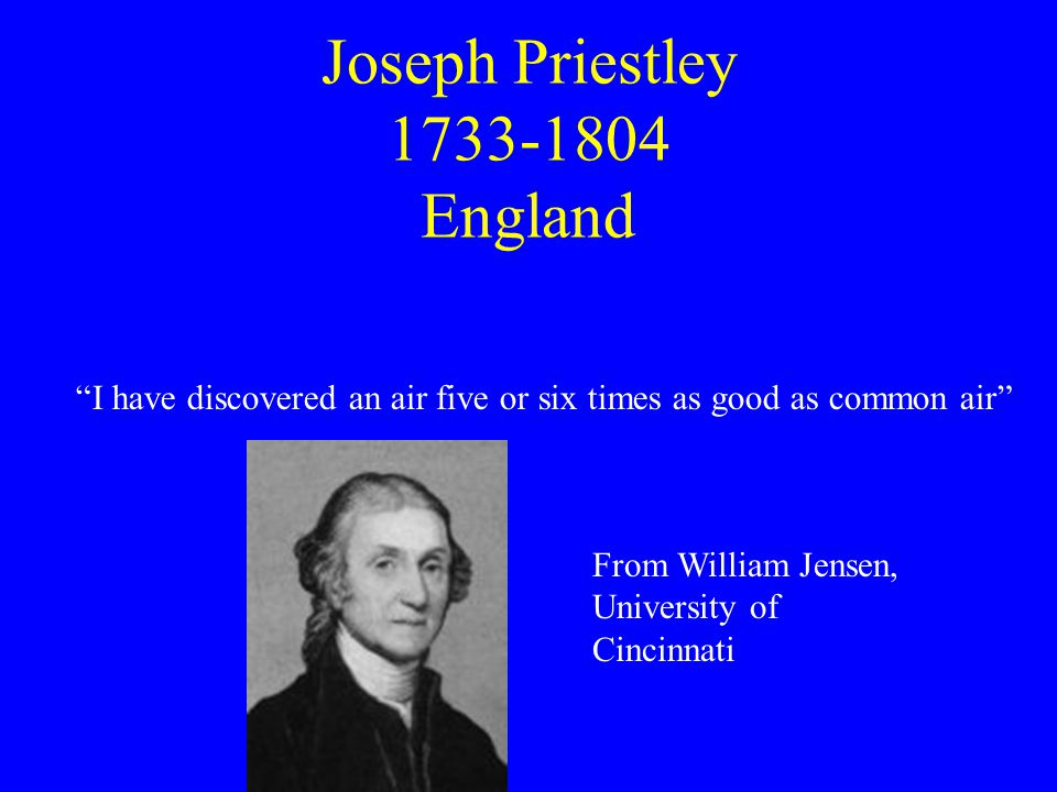 """Joseph Priestley 1733-1804 England """"I have discovered an air five or six times as good as common air"""" From William Jensen, University of Cincinnati"""