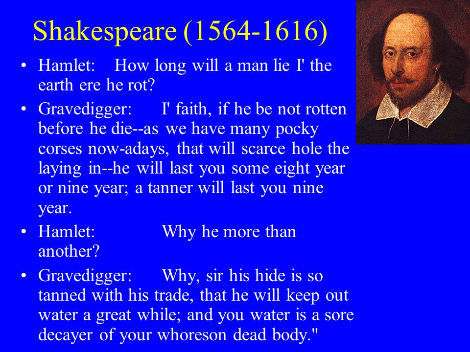 Shakespeare (1564-1616) Hamlet:How long will a man lie I' the earth ere he rot? Gravedigger:I' faith, if he be not rotten before he die--as we have ma