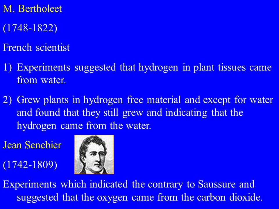 M. Bertholeet (1748-1822) French scientist 1)Experiments suggested that hydrogen in plant tissues came from water. 2)Grew plants in hydrogen free mate