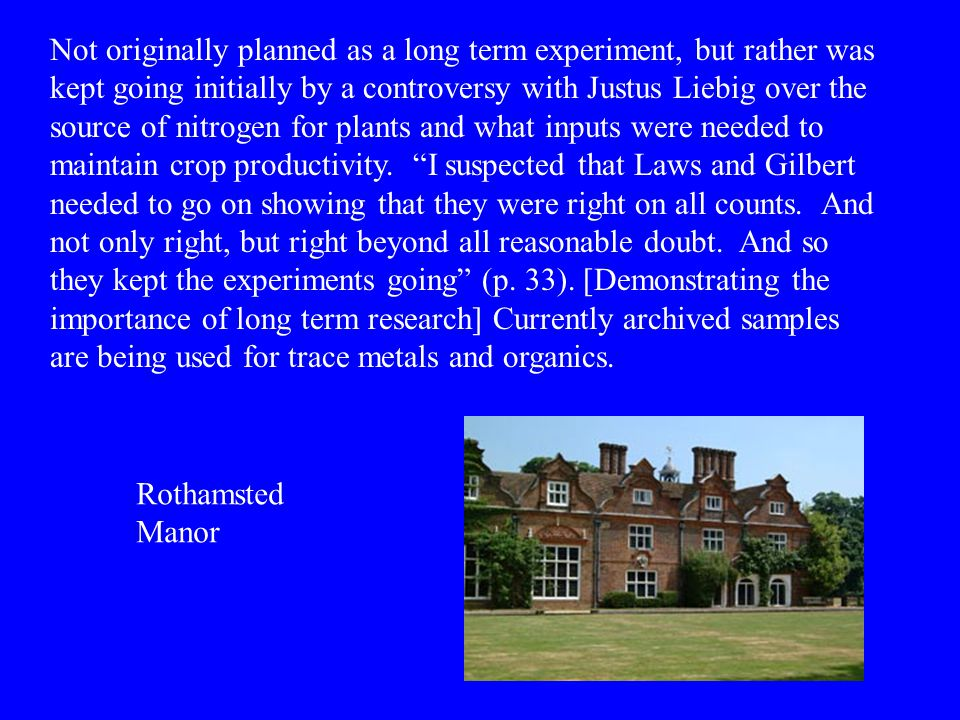 Not originally planned as a long term experiment, but rather was kept going initially by a controversy with Justus Liebig over the source of nitrogen