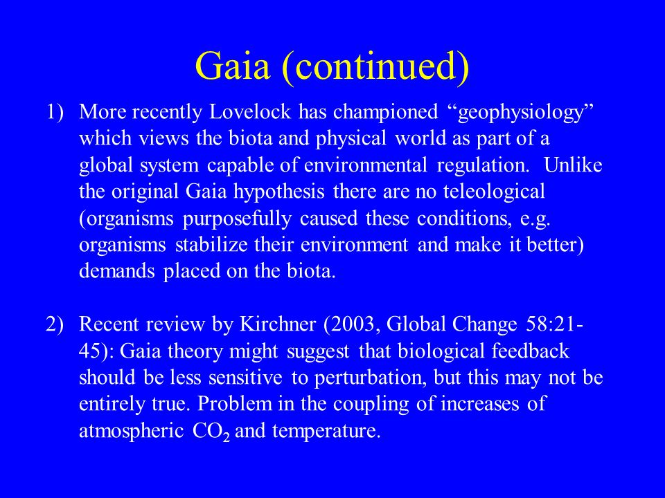 """Gaia (continued) 1)More recently Lovelock has championed """"geophysiology"""" which views the biota and physical world as part of a global system capable o"""