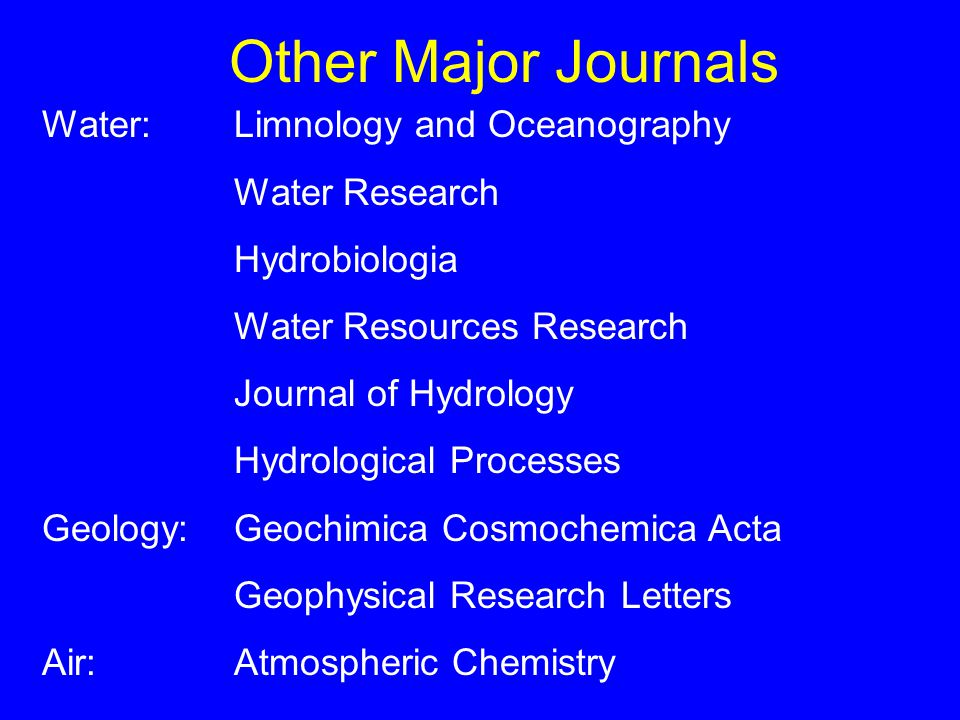 Other Major Journals Water:Limnology and Oceanography Water Research Hydrobiologia Water Resources Research Journal of Hydrology Hydrological Processes Geology:Geochimica Cosmochemica Acta Geophysical Research Letters Air:Atmospheric Chemistry