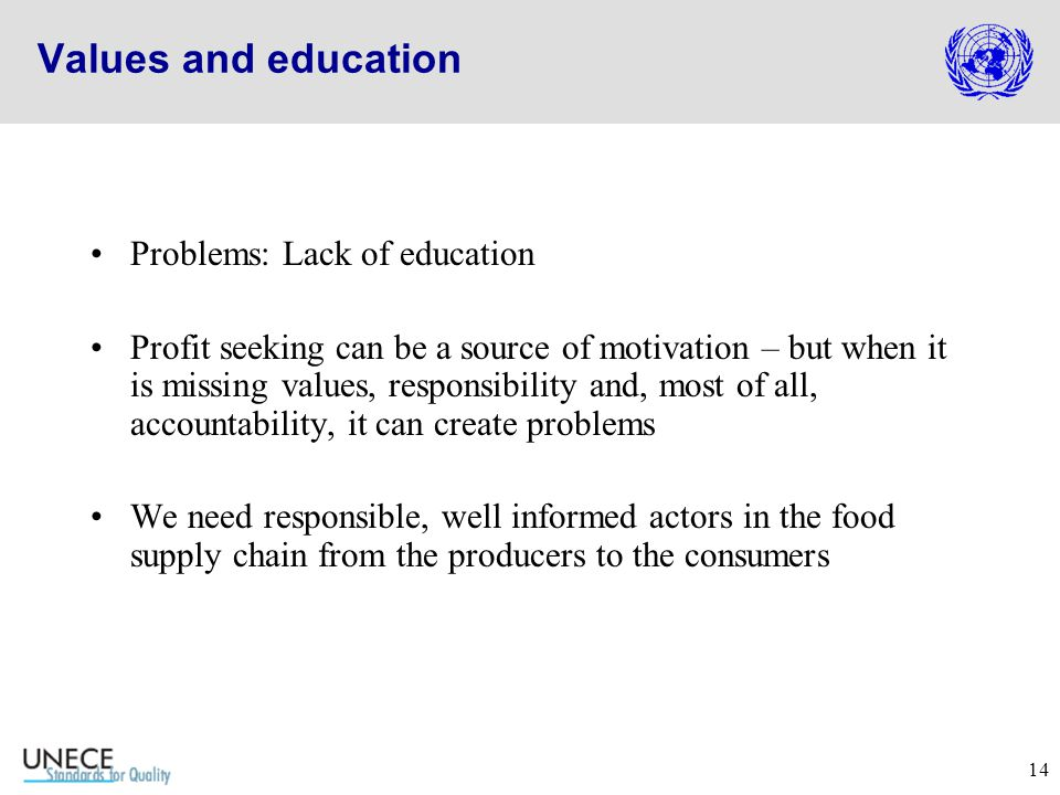 14 Values and education Problems: Lack of education Profit seeking can be a source of motivation – but when it is missing values, responsibility and, most of all, accountability, it can create problems We need responsible, well informed actors in the food supply chain from the producers to the consumers