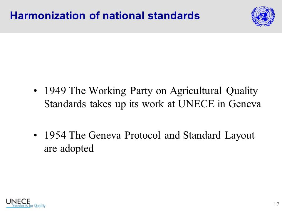 17 Harmonization of national standards 1949 The Working Party on Agricultural Quality Standards takes up its work at UNECE in Geneva 1954 The Geneva Protocol and Standard Layout are adopted