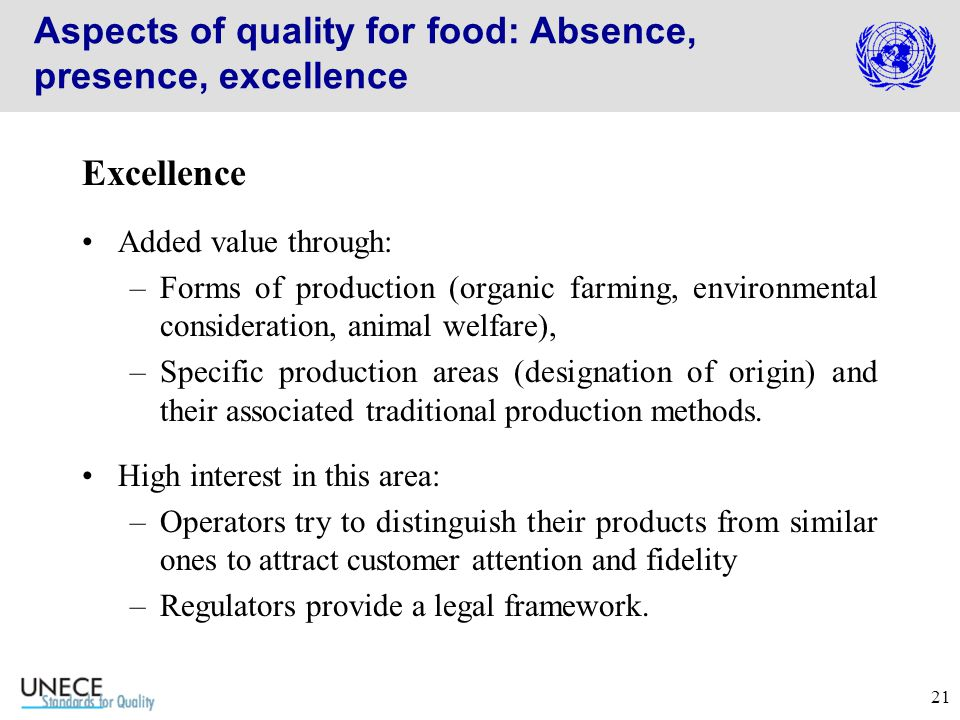 21 Aspects of quality for food: Absence, presence, excellence Excellence Added value through: –Forms of production (organic farming, environmental consideration, animal welfare), –Specific production areas (designation of origin) and their associated traditional production methods.