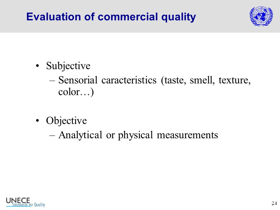 24 Evaluation of commercial quality Subjective –Sensorial caracteristics (taste, smell, texture, color…) Objective –Analytical or physical measurements