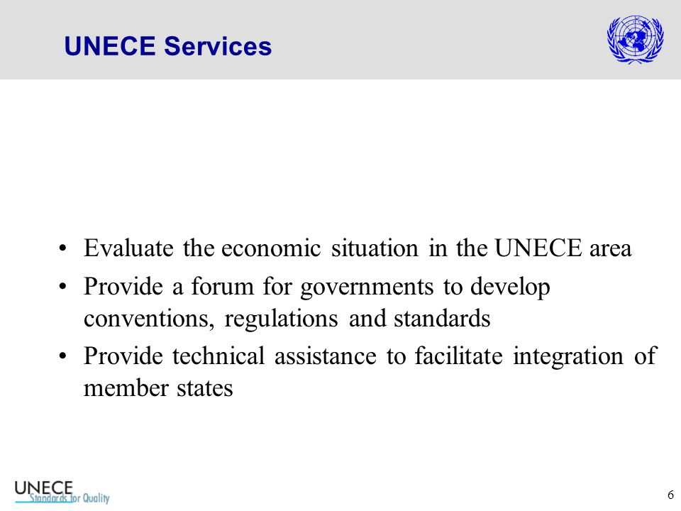 6 UNECE Services Evaluate the economic situation in the UNECE area Provide a forum for governments to develop conventions, regulations and standards Provide technical assistance to facilitate integration of member states
