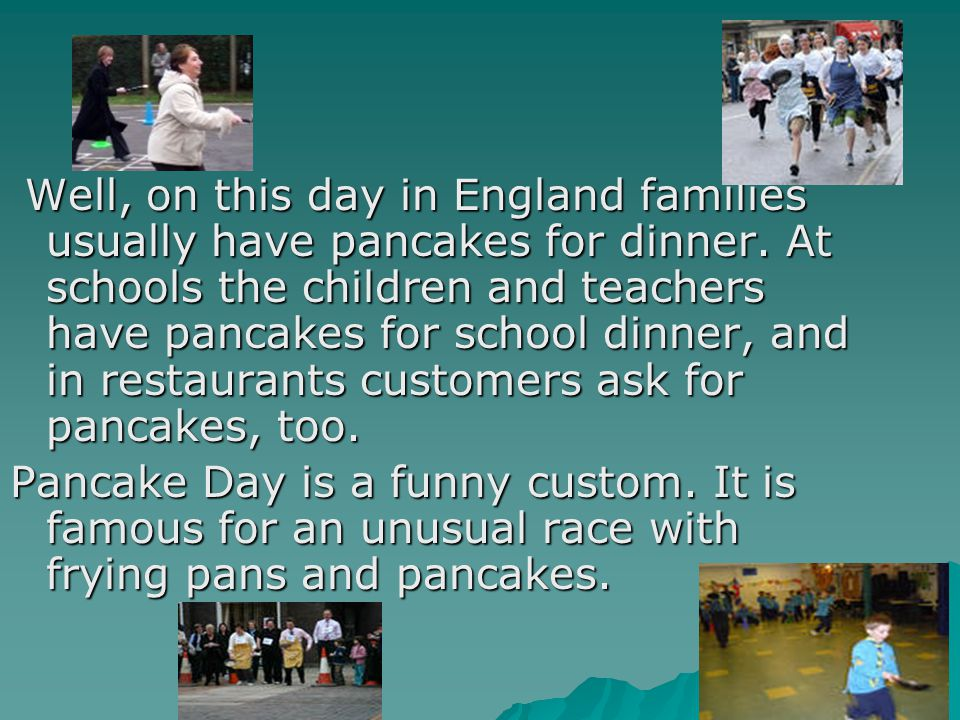 Well, on this day in England families usually have pancakes for dinner.