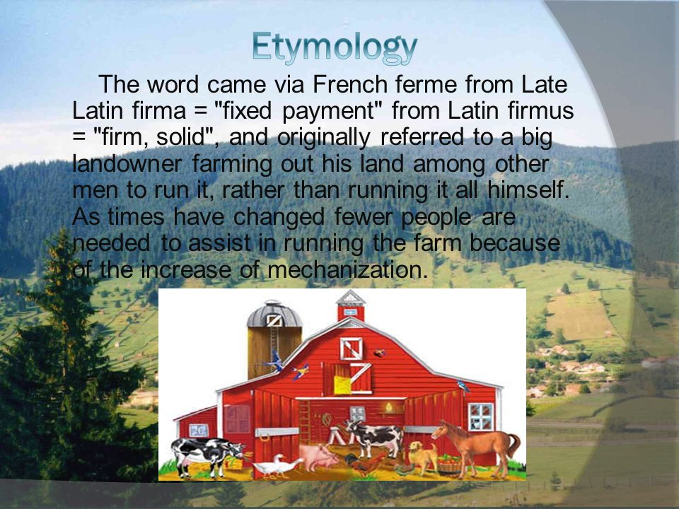 The word came via French ferme from Late Latin firma = fixed payment from Latin firmus = firm, solid , and originally referred to a big landowner farming out his land among other men to run it, rather than running it all himself.