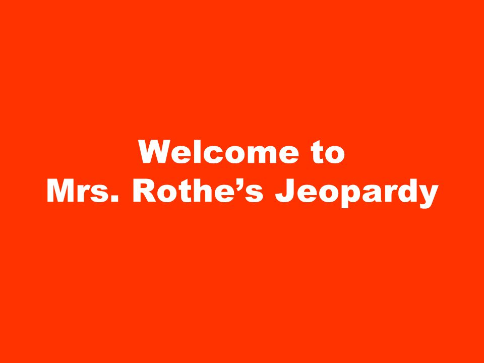 Welcome to Mrs. Rothe's Jeopardy