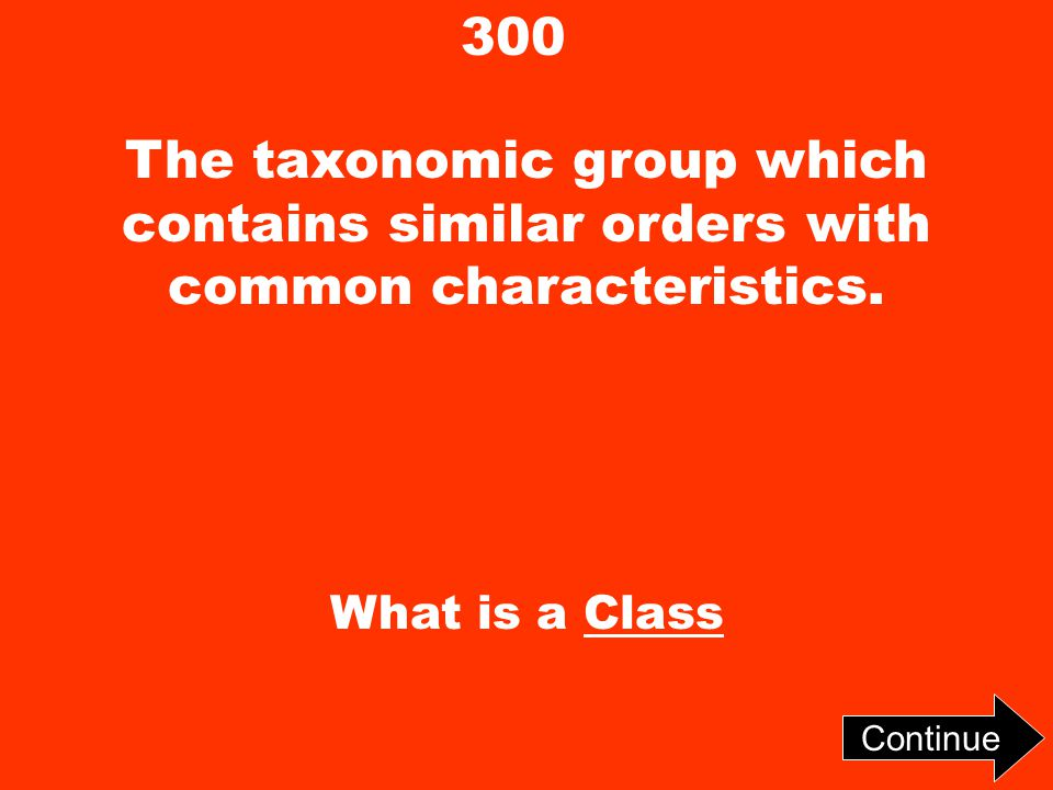 300 The taxonomic group which contains similar orders with common characteristics. What is a Class Continue