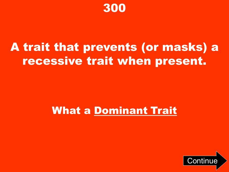 300 A trait that prevents (or masks) a recessive trait when present. What a Dominant Trait Continue