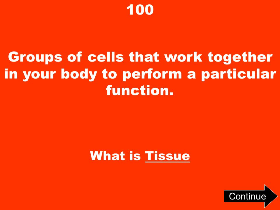 100 Groups of cells that work together in your body to perform a particular function.