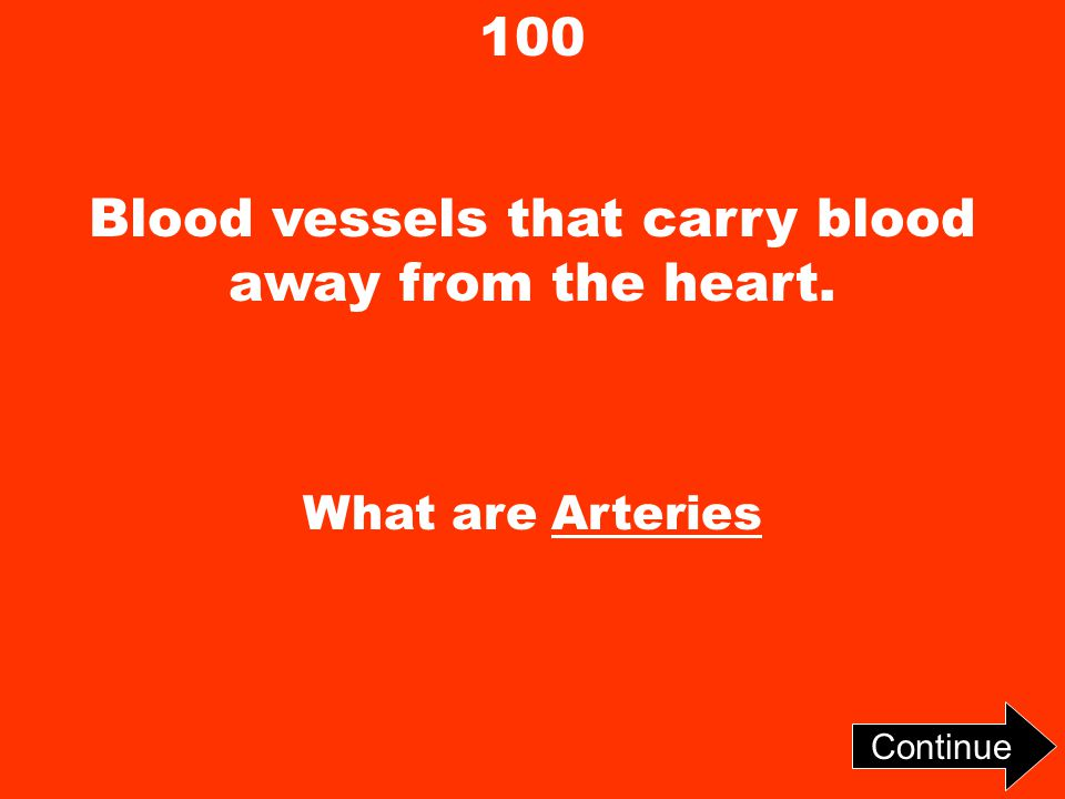100 Blood vessels that carry blood away from the heart. What are Arteries Continue