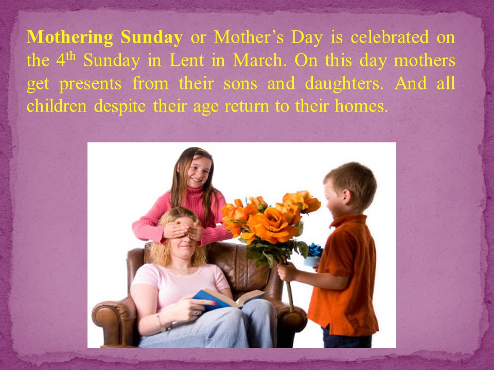 Mothering Sunday or Mother's Day is celebrated on the 4 th Sunday in Lent in March. On this day mothers get presents from their sons and daughters. An