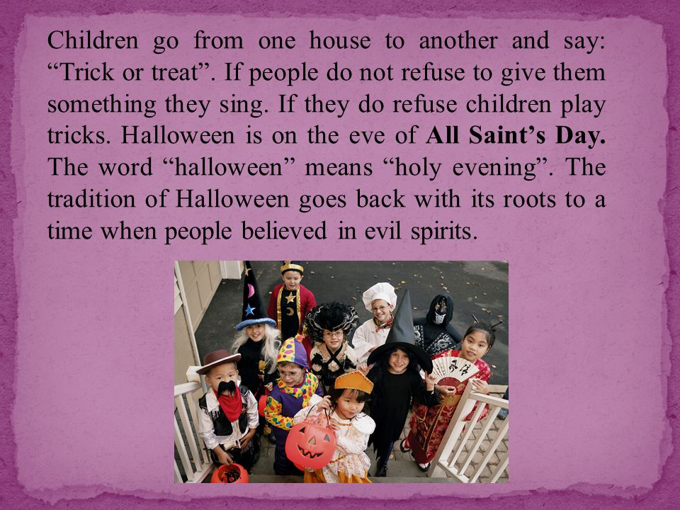 """Children go from one house to another and say: """"Trick or treat"""". If people do not refuse to give them something they sing. If they do refuse children"""