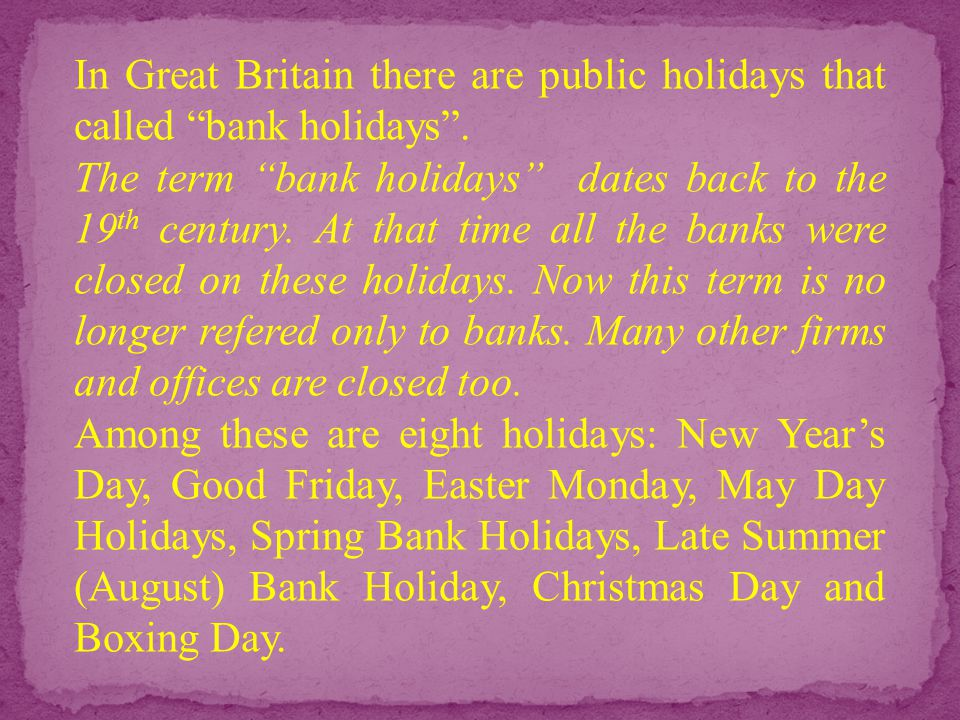 """In Great Britain there are public holidays that called """"bank holidays"""". The term """"bank holidays"""" dates back to the 19 th century. At that time all the"""
