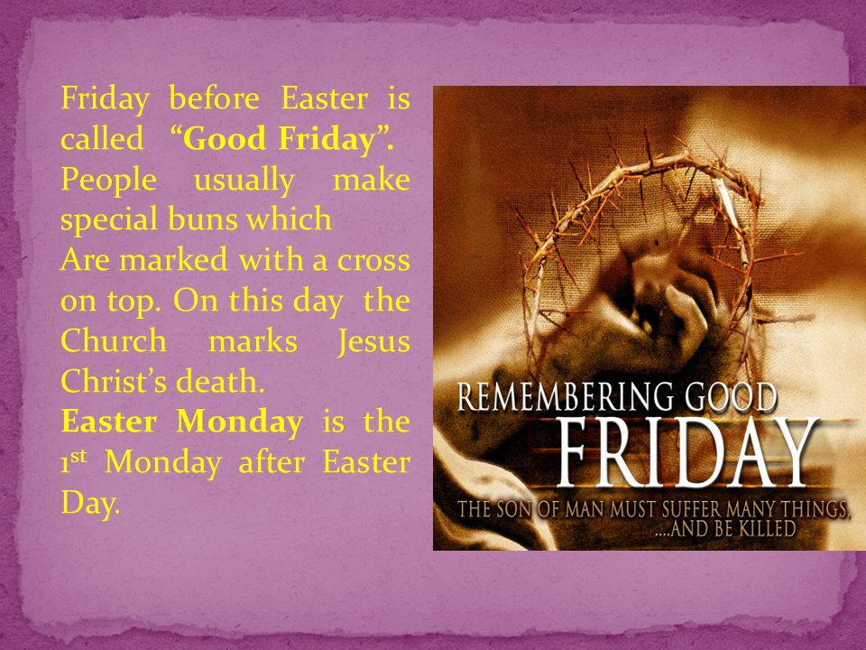 """Friday before Easter is called """"Good Friday"""". People usually make special buns which Are marked with a cross on top. On this day the Church marks Jesu"""