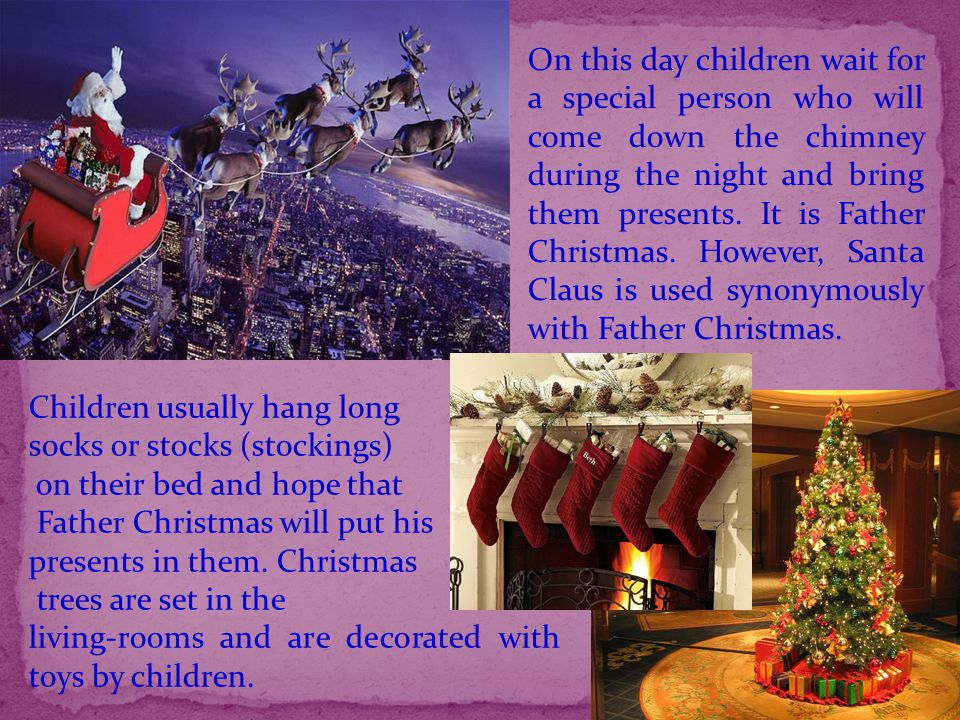 On this day children wait for a special person who will come down the chimney during the night and bring them presents. It is Father Christmas. Howeve