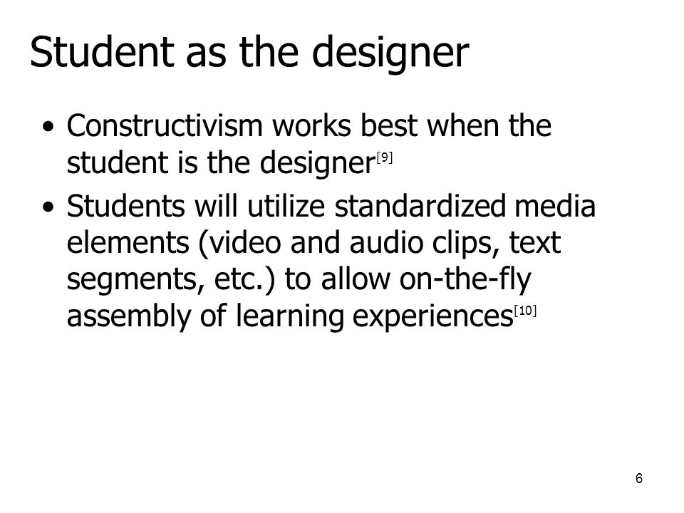 6 Student as the designer Constructivism works best when the student is the designer [9] Students will utilize standardized media elements (video and audio clips, text segments, etc.) to allow on-the-fly assembly of learning experiences [10]