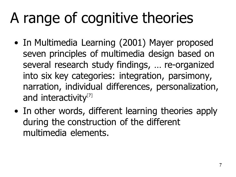 7 A range of cognitive theories In Multimedia Learning (2001) Mayer proposed seven principles of multimedia design based on several research study findings, … re-organized into six key categories: integration, parsimony, narration, individual differences, personalization, and interactivity [7] In other words, different learning theories apply during the construction of the different multimedia elements.