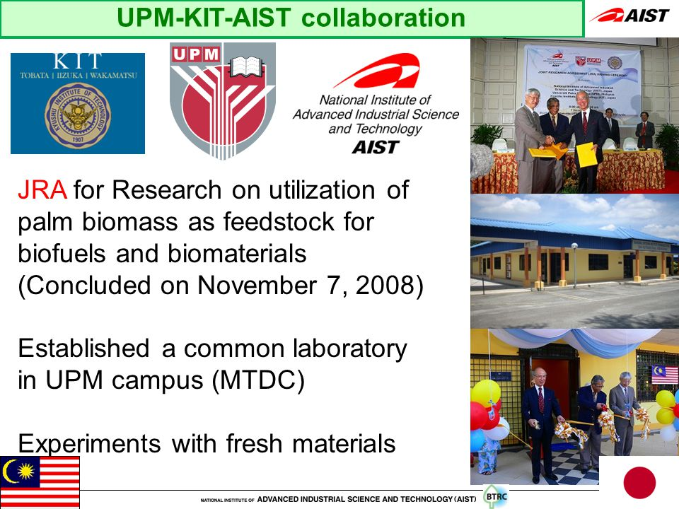 UPM-KIT-AIST collaboration JRA for Research on utilization of palm biomass as feedstock for biofuels and biomaterials (Concluded on November 7, 2008) Established a common laboratory in UPM campus (MTDC) Experiments with fresh materials