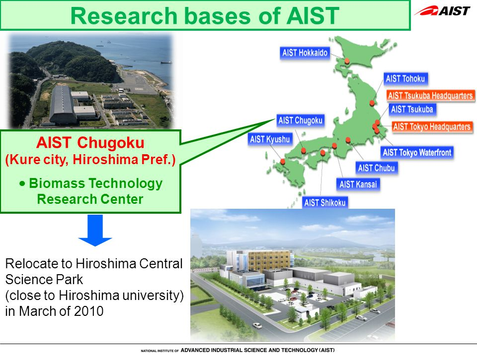 Research bases of AIST AIST Chugoku (Kure city, Hiroshima Pref.) ● Biomass Technology Research Center Relocate to Hiroshima Central Science Park (close to Hiroshima university) in March of 2010