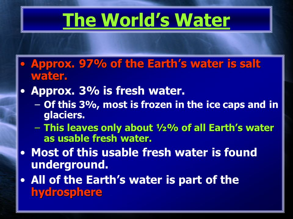 The World's Water Approx. 97% of the Earth's water is salt water.Approx.