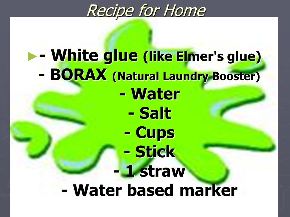 Recipe for Home ► - White glue (like Elmer's glue) - BORAX (Natural Laundry Booster) - Water - Salt - Cups - Stick - 1 straw - Water based marker