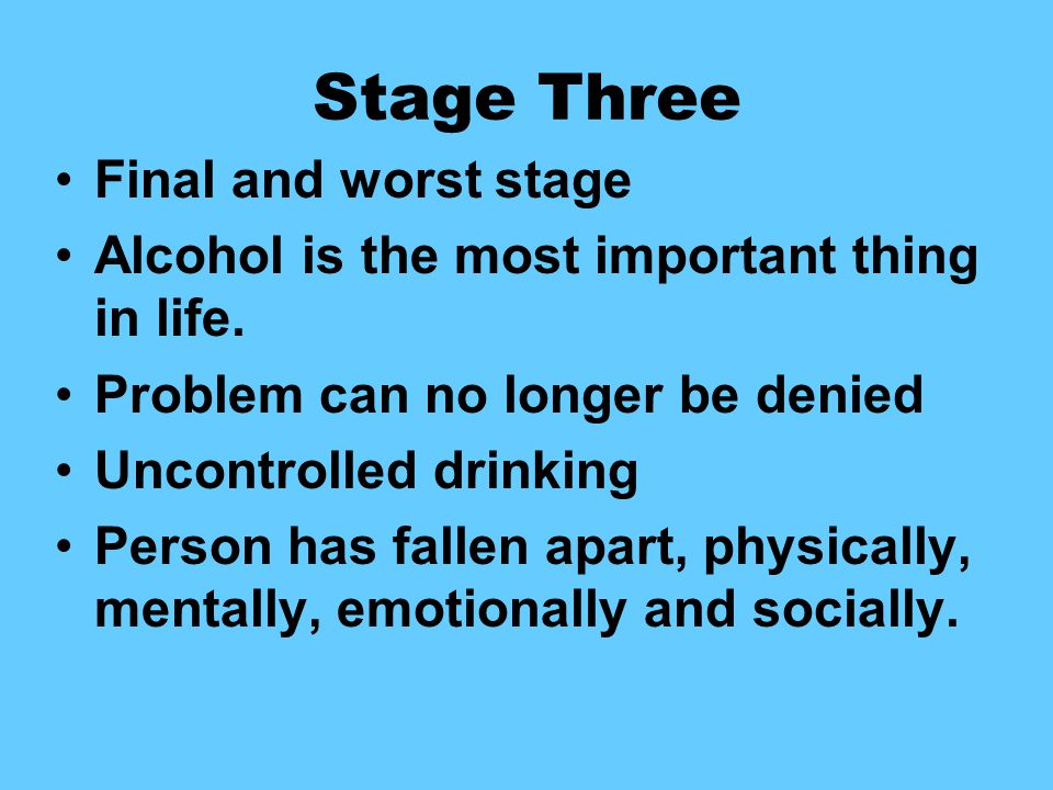 Stage Three Final and worst stage Alcohol is the most important thing in life.