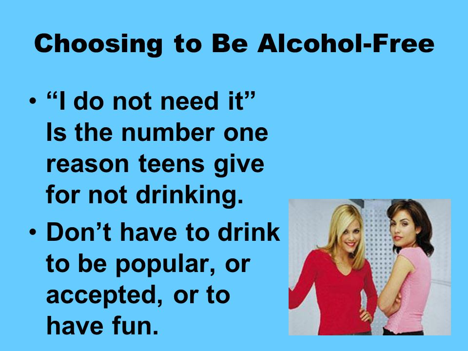 Choosing to Be Alcohol-Free I do not need it Is the number one reason teens give for not drinking.