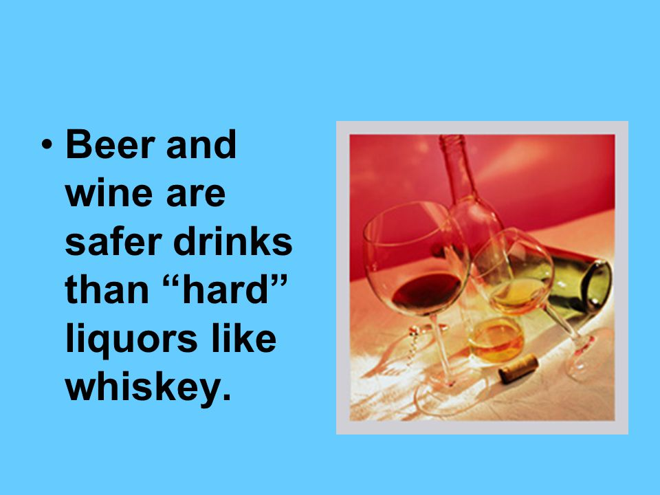 Beer and wine are safer drinks than hard liquors like whiskey.