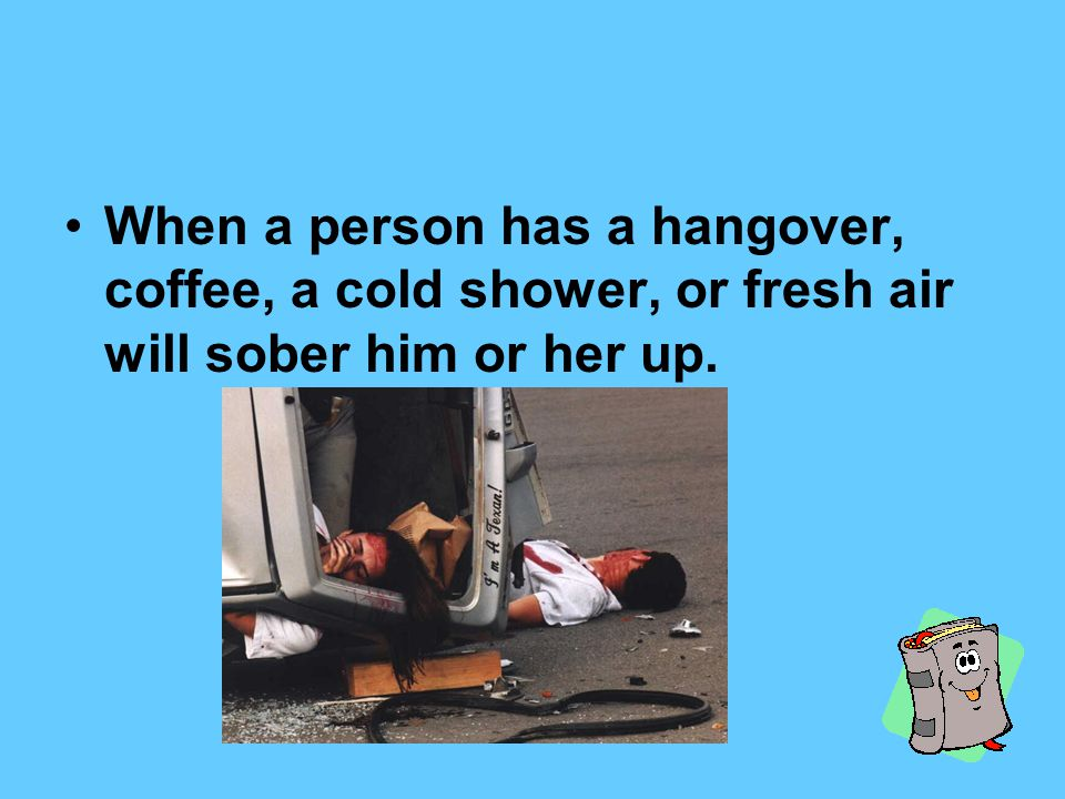 When a person has a hangover, coffee, a cold shower, or fresh air will sober him or her up.