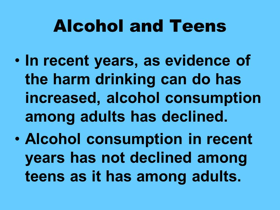 Alcohol and Teens In recent years, as evidence of the harm drinking can do has increased, alcohol consumption among adults has declined.
