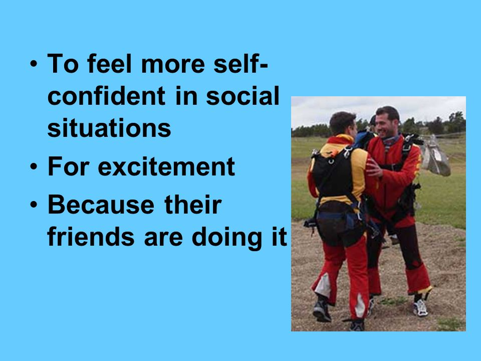 To feel more self- confident in social situations For excitement Because their friends are doing it