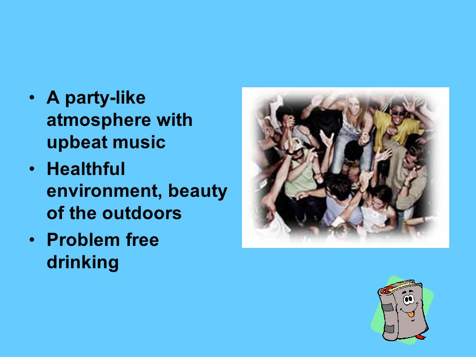 A party-like atmosphere with upbeat music Healthful environment, beauty of the outdoors Problem free drinking