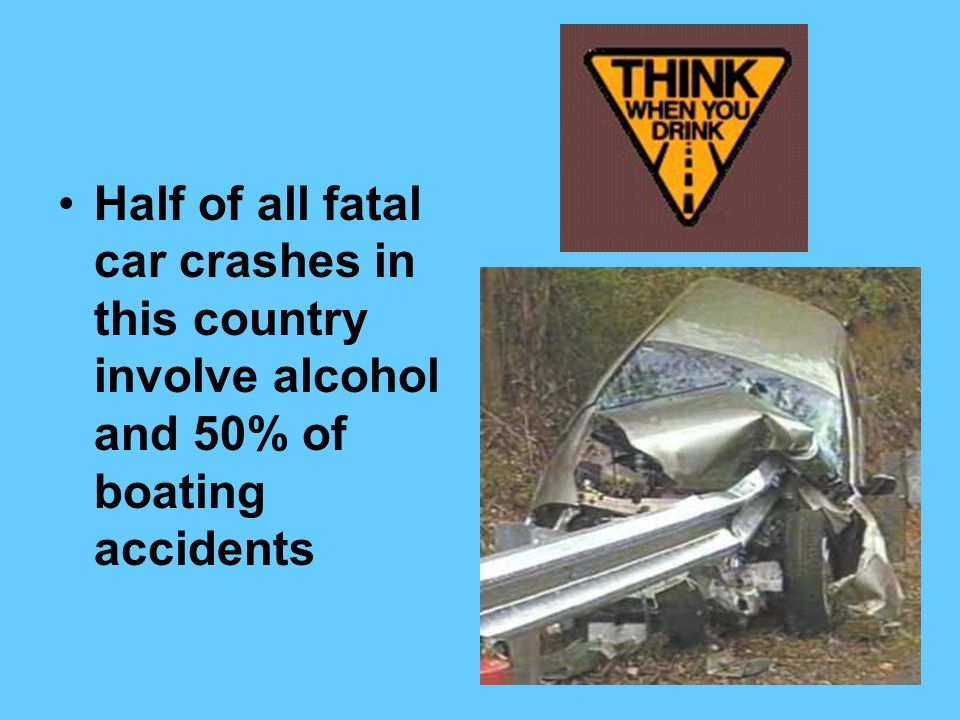 Half of all fatal car crashes in this country involve alcohol and 50% of boating accidents