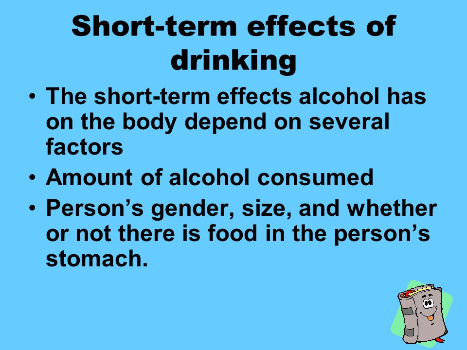 Short-term effects of drinking The short-term effects alcohol has on the body depend on several factors Amount of alcohol consumed Person's gender, size, and whether or not there is food in the person's stomach.