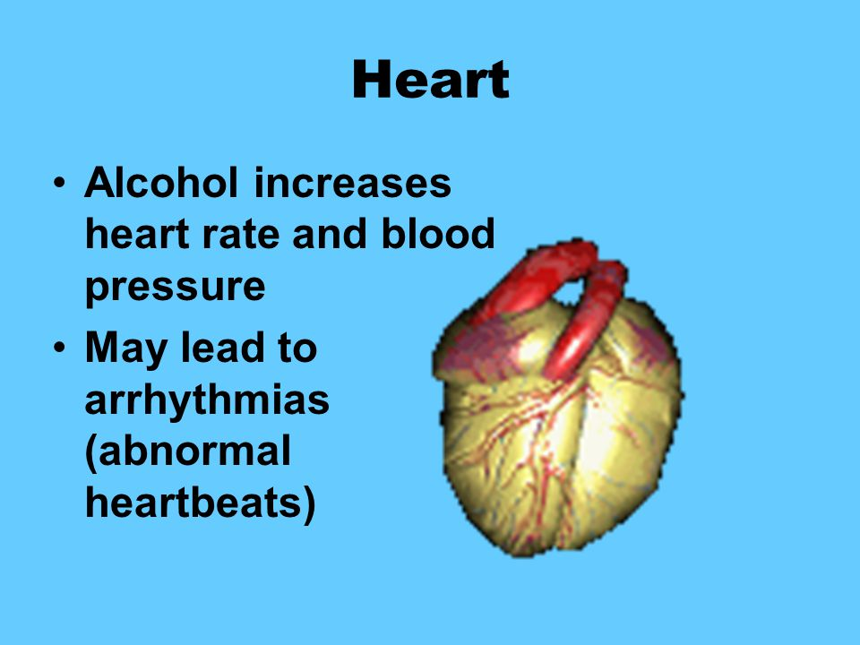 Heart Alcohol increases heart rate and blood pressure May lead to arrhythmias (abnormal heartbeats)