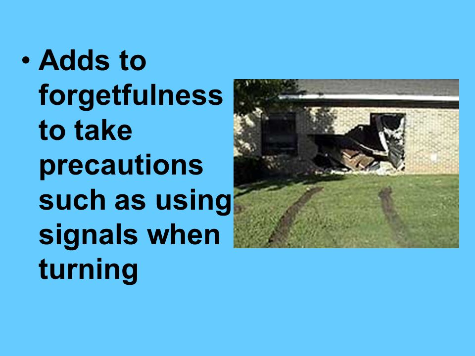 Adds to forgetfulness to take precautions such as using signals when turning