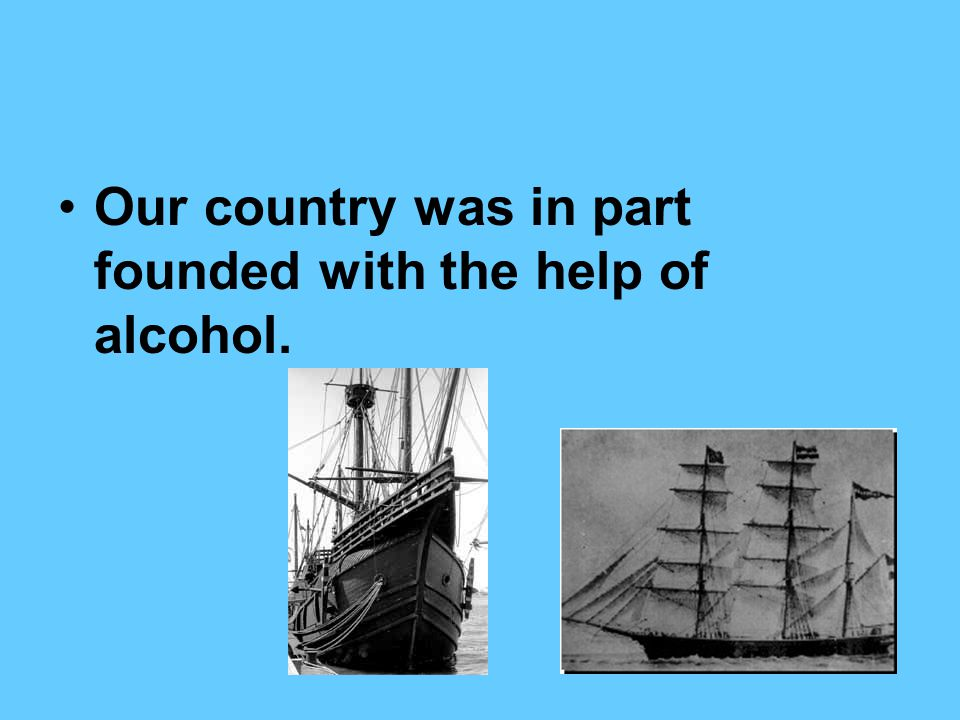 Our country was in part founded with the help of alcohol.
