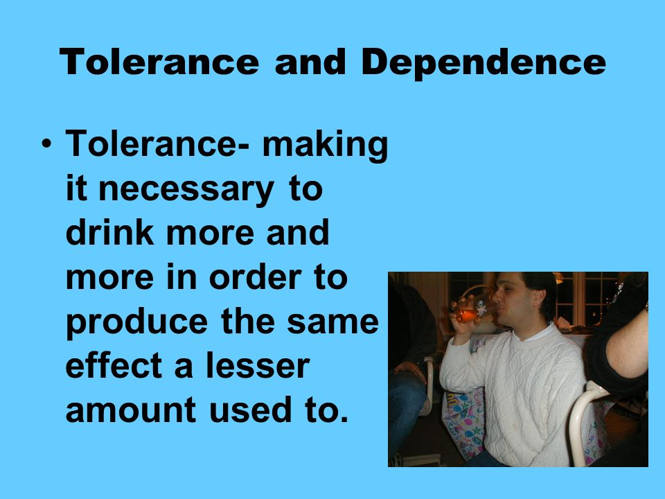 Tolerance and Dependence Tolerance- making it necessary to drink more and more in order to produce the same effect a lesser amount used to.